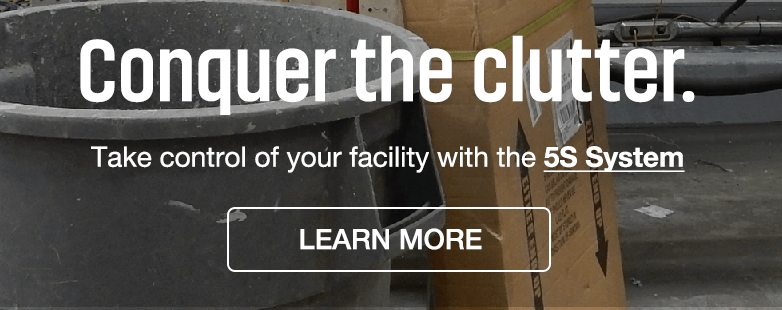 Conquer the clutter. Take control of your facility with the 5S System - Learn More